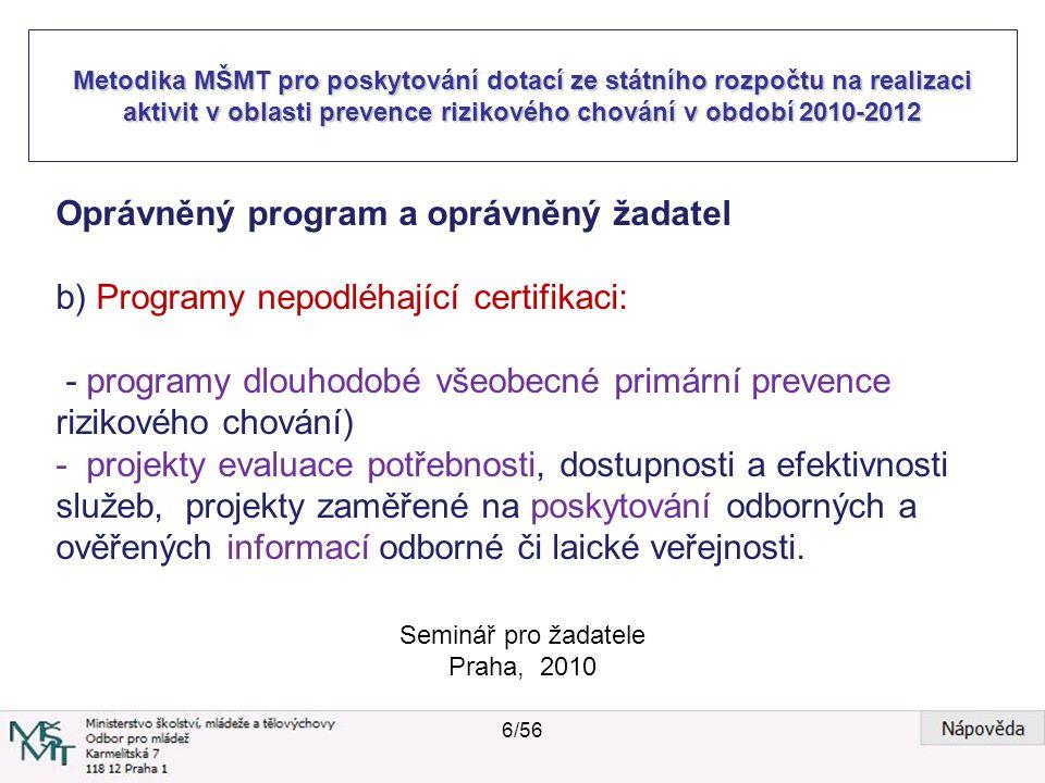Metodika MŠMT pro poskytování dotací ze státního rozpočtu na realizaci aktivit v oblasti prevence rizikového chování v období 2010-2012 Seminář pro žadatele Praha, 2010 Oprávněný program a oprávněný žadatel b) Programy nepodléhající certifikaci: - programy dlouhodobé všeobecné primární prevence rizikového chování) - projekty evaluace potřebnosti, dostupnosti a efektivnosti služeb, projekty zaměřené na poskytování odborných a ověřených informací odborné či laické veřejnosti.