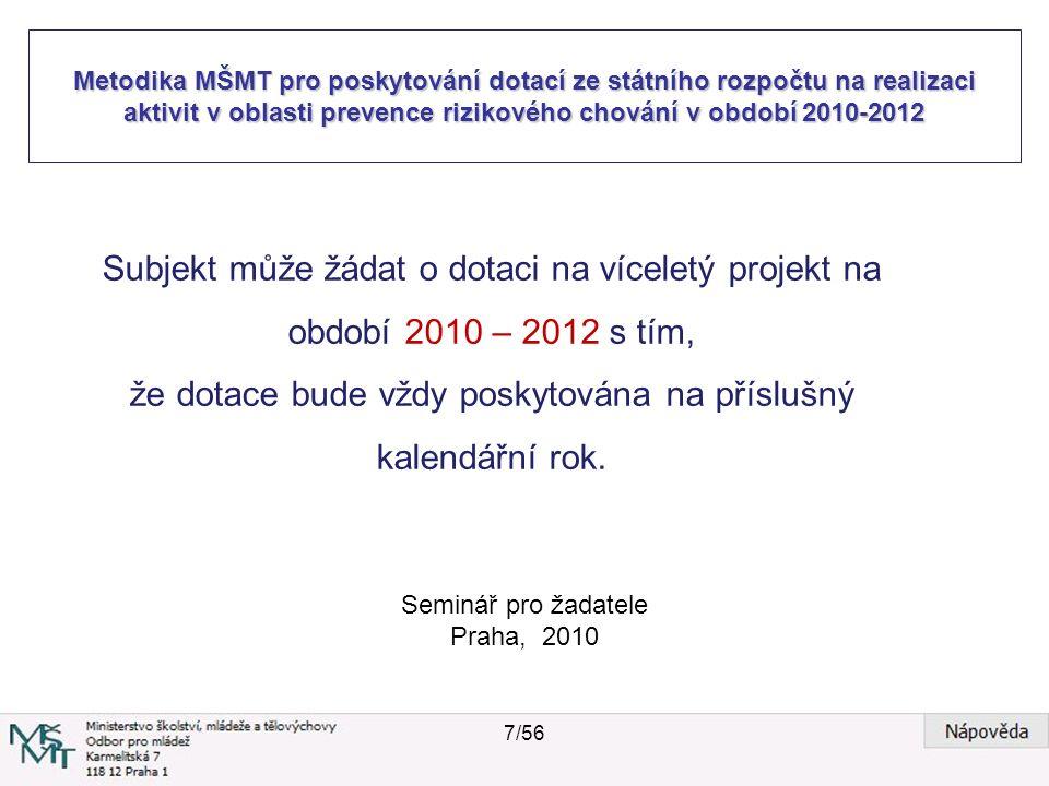 Metodika MŠMT pro poskytování dotací ze státního rozpočtu na realizaci aktivit v oblasti prevence rizikového chování v období 2010-2012 Seminář pro žadatele Praha, 2010 Subjekt může žádat o dotaci na víceletý projekt na období 2010 – 2012 s tím, že dotace bude vždy poskytována na příslušný kalendářní rok.