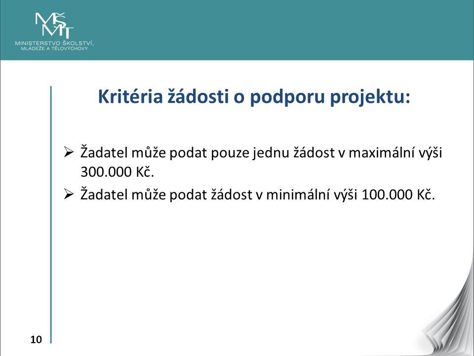 10 Kritéria žádosti o podporu projektu:  Žadatel může podat pouze jednu žádost v maximální výši 300.000 Kč.  Žadatel může podat žádost v minimální v