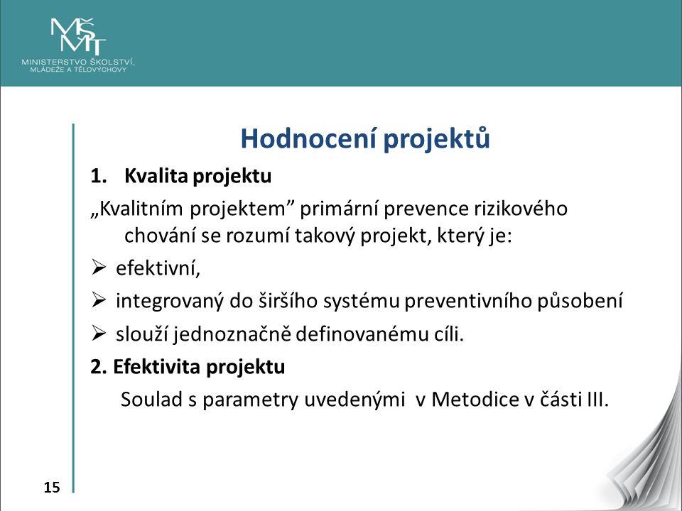 """15 Hodnocení projektů 1.Kvalita projektu """"Kvalitním projektem primární prevence rizikového chování se rozumí takový projekt, který je:  efektivní,  integrovaný do širšího systému preventivního působení  slouží jednoznačně definovanému cíli."""