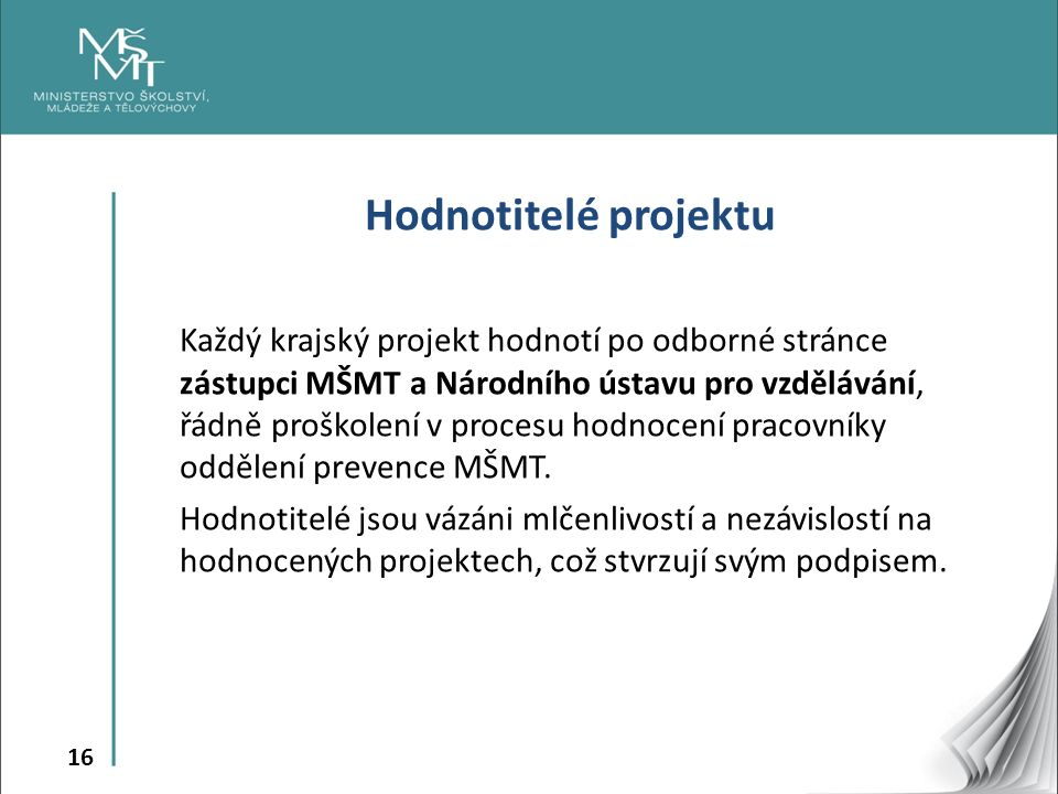 16 Hodnotitelé projektu Každý krajský projekt hodnotí po odborné stránce zástupci MŠMT a Národního ústavu pro vzdělávání, řádně proškolení v procesu hodnocení pracovníky oddělení prevence MŠMT.
