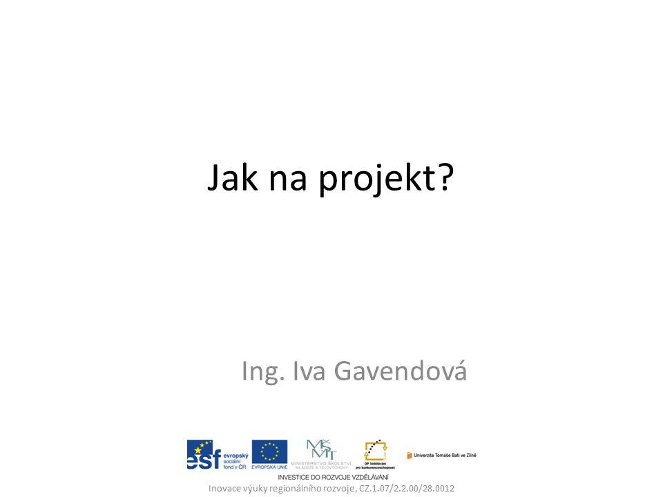 Jak na projekt? Ing. Iva Gavendová Inovace výuky regionálního rozvoje, CZ.1.07/2.2.00/28.0012