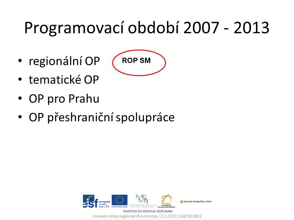 Programovací období 2007 - 2013 regionální OP tematické OP OP pro Prahu OP přeshraniční spolupráce Inovace výuky regionálního rozvoje, CZ.1.07/2.2.00/28.0012 ROP SM