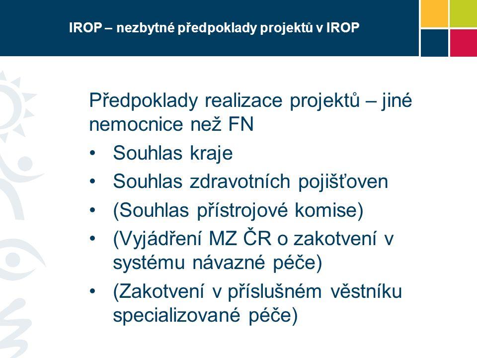 IROP – nezbytné předpoklady projektů v IROP Předpoklady realizace projektů – jiné nemocnice než FN Souhlas kraje Souhlas zdravotních pojišťoven (Souhlas přístrojové komise) (Vyjádření MZ ČR o zakotvení v systému návazné péče) (Zakotvení v příslušném věstníku specializované péče)