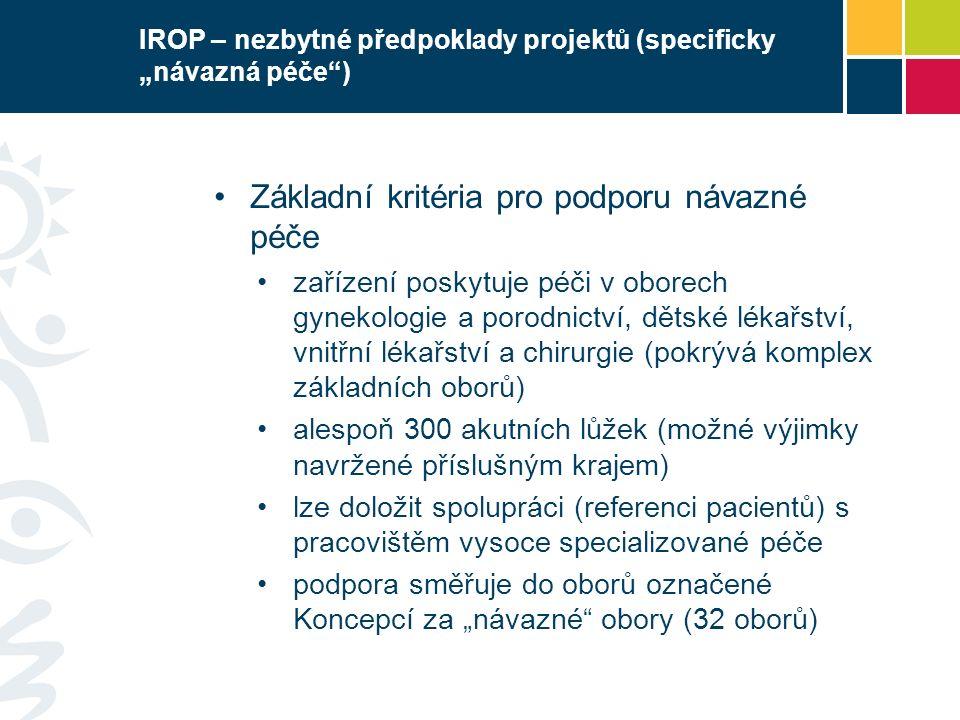 """IROP – nezbytné předpoklady projektů (specificky """"návazná péče ) Základní kritéria pro podporu návazné péče zařízení poskytuje péči v oborech gynekologie a porodnictví, dětské lékařství, vnitřní lékařství a chirurgie (pokrývá komplex základních oborů) alespoň 300 akutních lůžek (možné výjimky navržené příslušným krajem) lze doložit spolupráci (referenci pacientů) s pracovištěm vysoce specializované péče podpora směřuje do oborů označené Koncepcí za """"návazné obory (32 oborů)"""