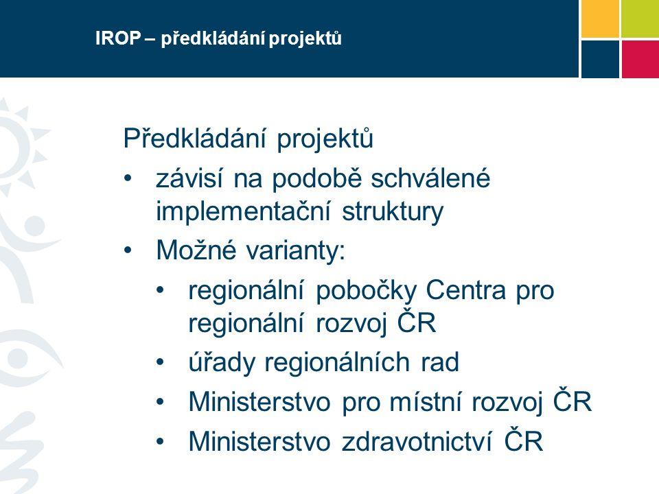 IROP – předkládání projektů Předkládání projektů závisí na podobě schválené implementační struktury Možné varianty: regionální pobočky Centra pro regi