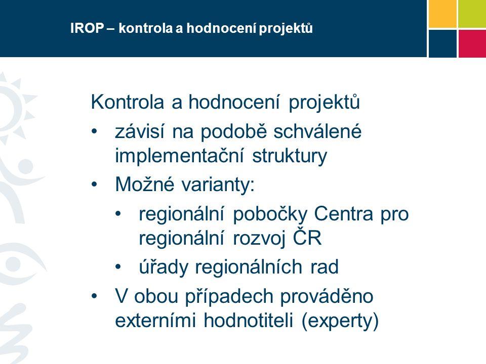 IROP – kontrola a hodnocení projektů Kontrola a hodnocení projektů závisí na podobě schválené implementační struktury Možné varianty: regionální pobočky Centra pro regionální rozvoj ČR úřady regionálních rad V obou případech prováděno externími hodnotiteli (experty)