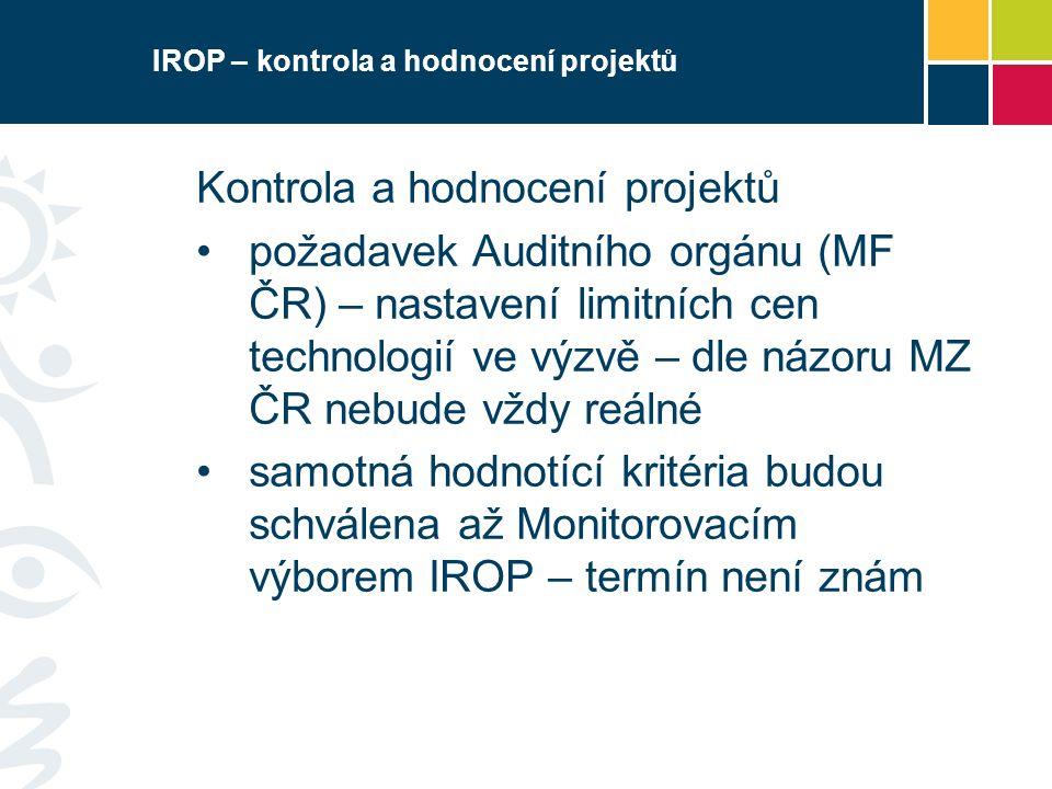 IROP – kontrola a hodnocení projektů Kontrola a hodnocení projektů požadavek Auditního orgánu (MF ČR) – nastavení limitních cen technologií ve výzvě – dle názoru MZ ČR nebude vždy reálné samotná hodnotící kritéria budou schválena až Monitorovacím výborem IROP – termín není znám