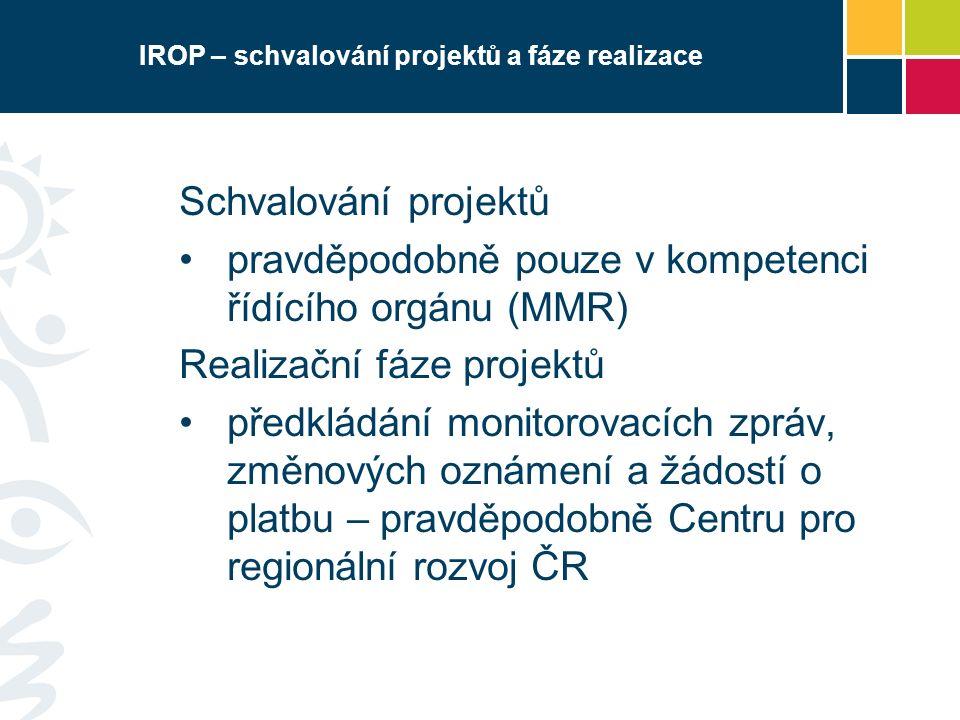 IROP – schvalování projektů a fáze realizace Schvalování projektů pravděpodobně pouze v kompetenci řídícího orgánu (MMR) Realizační fáze projektů předkládání monitorovacích zpráv, změnových oznámení a žádostí o platbu – pravděpodobně Centru pro regionální rozvoj ČR