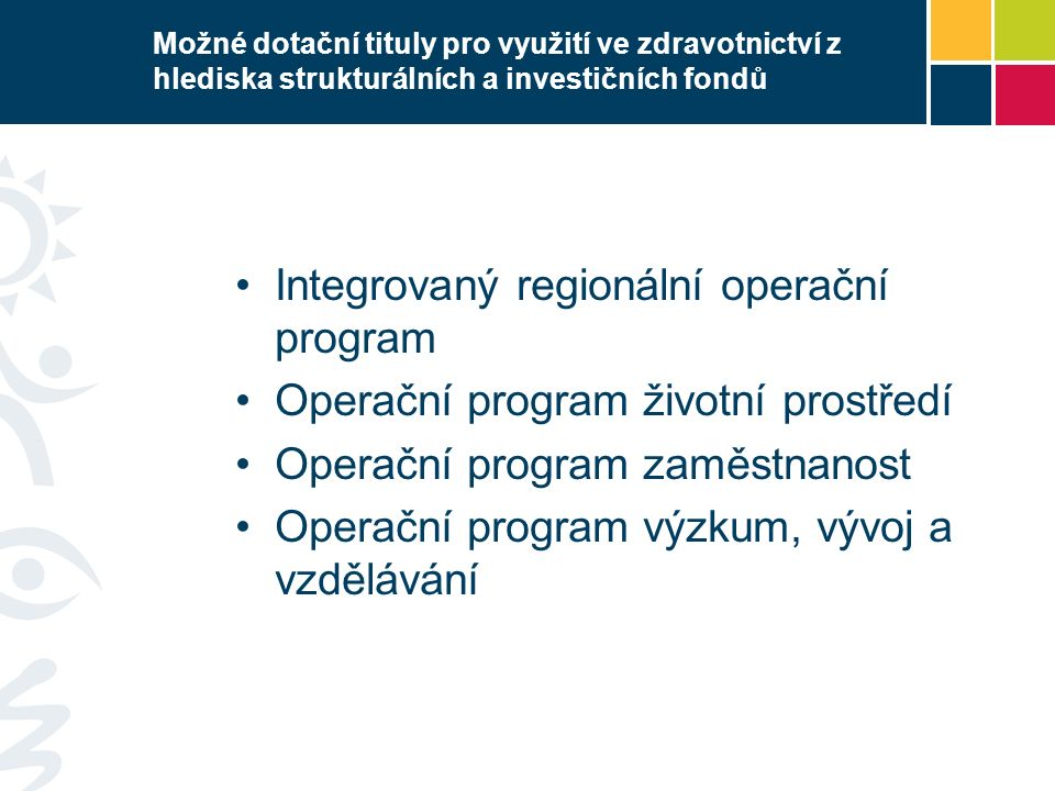 Možné dotační tituly pro využití ve zdravotnictví z hlediska strukturálních a investičních fondů Integrovaný regionální operační program Operační program životní prostředí Operační program zaměstnanost Operační program výzkum, vývoj a vzdělávání