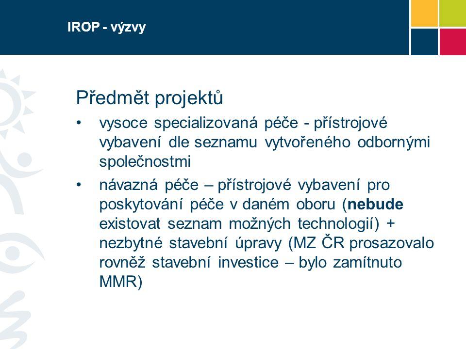 IROP - výzvy Předmět projektů vysoce specializovaná péče - přístrojové vybavení dle seznamu vytvořeného odbornými společnostmi návazná péče – přístrojové vybavení pro poskytování péče v daném oboru (nebude existovat seznam možných technologií) + nezbytné stavební úpravy (MZ ČR prosazovalo rovněž stavební investice – bylo zamítnuto MMR)