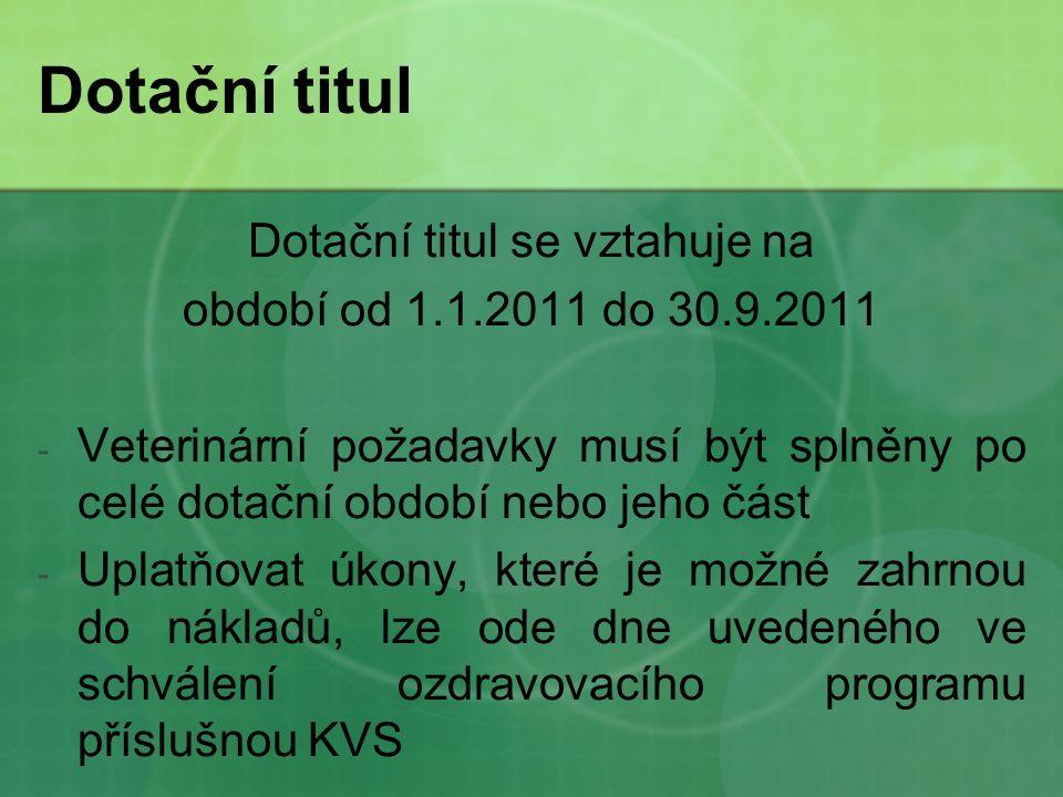 Dotační titul Dotační titul se vztahuje na období od 1.1.2011 do 30.9.2011 - Veterinární požadavky musí být splněny po celé dotační období nebo jeho část - Uplatňovat úkony, které je možné zahrnou do nákladů, lze ode dne uvedeného ve schválení ozdravovacího programu příslušnou KVS