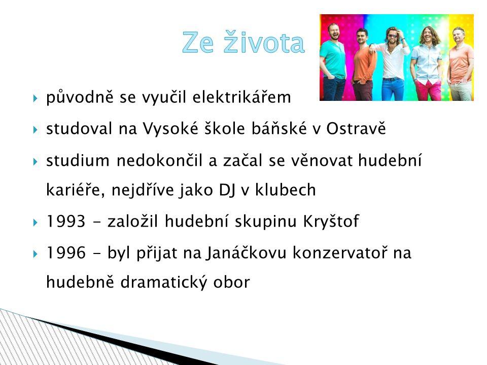 ppůvodně se vyučil elektrikářem sstudoval na Vysoké škole báňské v Ostravě sstudium nedokončil a začal se věnovat hudební kariéře, nejdříve jako DJ v klubech 11993 - založil hudební skupinu Kryštof 11996 - byl přijat na Janáčkovu konzervatoř na hudebně dramatický obor
