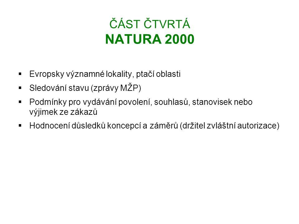 ČÁST ČTVRTÁ NATURA 2000  Evropsky významné lokality, ptačí oblasti  Sledování stavu (zprávy MŽP)  Podmínky pro vydávání povolení, souhlasů, stanovisek nebo výjimek ze zákazů  Hodnocení důsledků koncepcí a záměrů (držitel zvláštní autorizace)