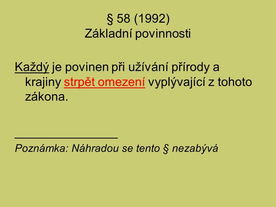 § 58 (1992) Základní povinnosti Každý je povinen při užívání přírody a krajiny strpět omezení vyplývající z tohoto zákona. _______________ Poznámka: N