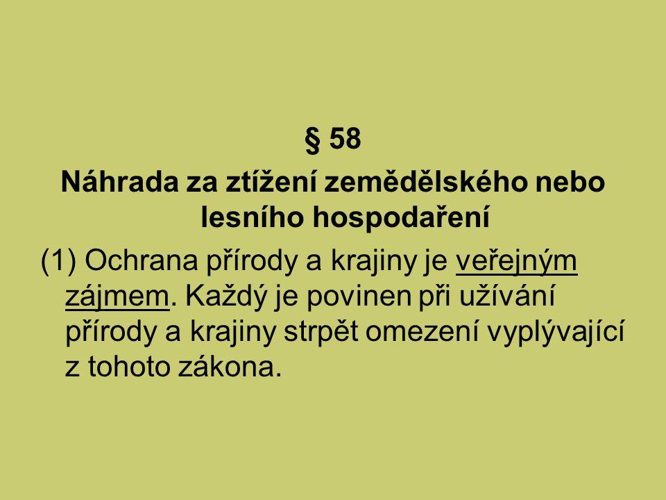 § 58 Náhrada za ztížení zemědělského nebo lesního hospodaření (1) Ochrana přírody a krajiny je veřejným zájmem. Každý je povinen při užívání přírody a