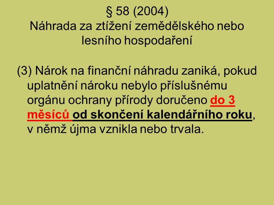§ 58 (2004) Náhrada za ztížení zemědělského nebo lesního hospodaření (6) Ministerstvo životního prostředí společně s Ministerstvem zemědělství stanoví prováděcím právním předpisem podmínky poskytování finanční náhrady, vzor uplatnění nároku, jeho náležitosti a způsob určení výše náhrady v případech, kdy není stanoven zvláštním právní předpisem 21e).