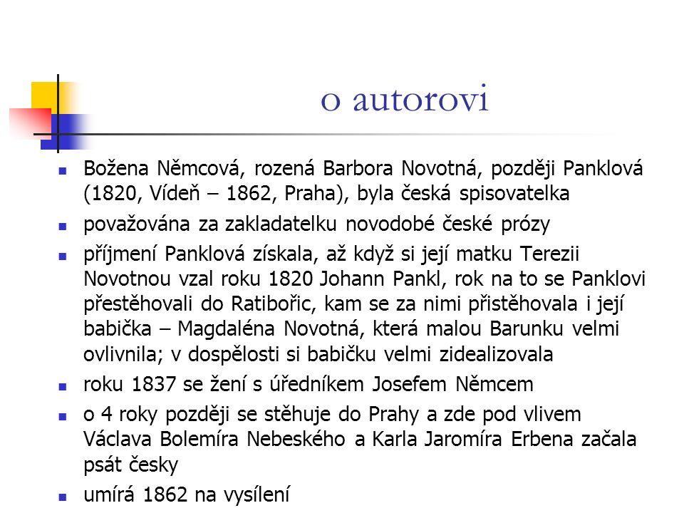 o autorovi Božena Němcová, rozená Barbora Novotná, později Panklová (1820, Vídeň – 1862, Praha), byla česká spisovatelka považována za zakladatelku novodobé české prózy příjmení Panklová získala, až když si její matku Terezii Novotnou vzal roku 1820 Johann Pankl, rok na to se Panklovi přestěhovali do Ratibořic, kam se za nimi přistěhovala i její babička – Magdaléna Novotná, která malou Barunku velmi ovlivnila; v dospělosti si babičku velmi zidealizovala roku 1837 se žení s úředníkem Josefem Němcem o 4 roky později se stěhuje do Prahy a zde pod vlivem Václava Bolemíra Nebeského a Karla Jaromíra Erbena začala psát česky umírá 1862 na vysílení