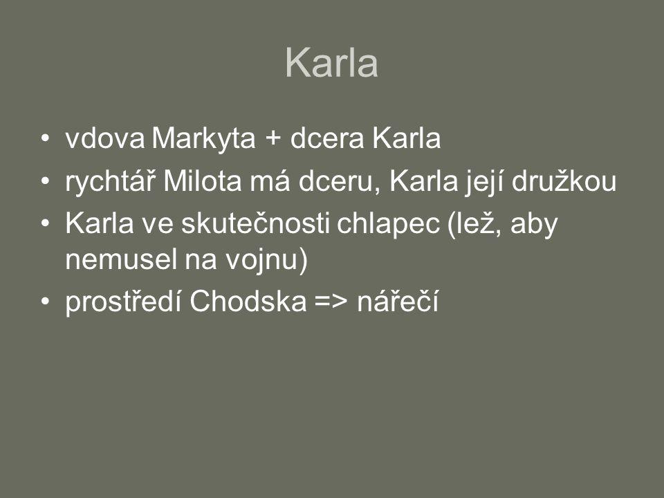 Karla vdova Markyta + dcera Karla rychtář Milota má dceru, Karla její družkou Karla ve skutečnosti chlapec (lež, aby nemusel na vojnu) prostředí Chodska => nářečí