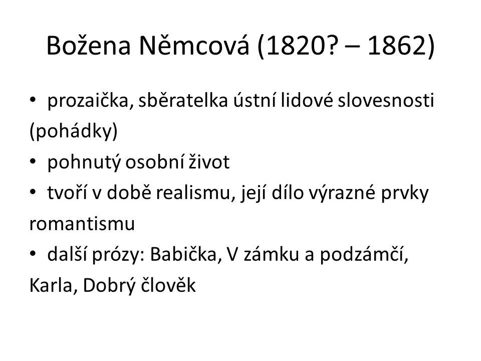 Božena Němcová (1820? – 1862) prozaička, sběratelka ústní lidové slovesnosti (pohádky) pohnutý osobní život tvoří v době realismu, její dílo výrazné p