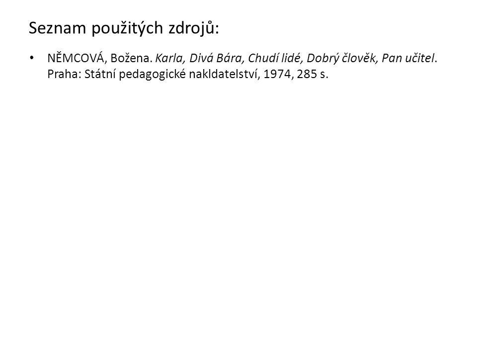 Seznam použitých zdrojů: NĚMCOVÁ, Božena. Karla, Divá Bára, Chudí lidé, Dobrý člověk, Pan učitel. Praha: Státní pedagogické nakldatelství, 1974, 285 s