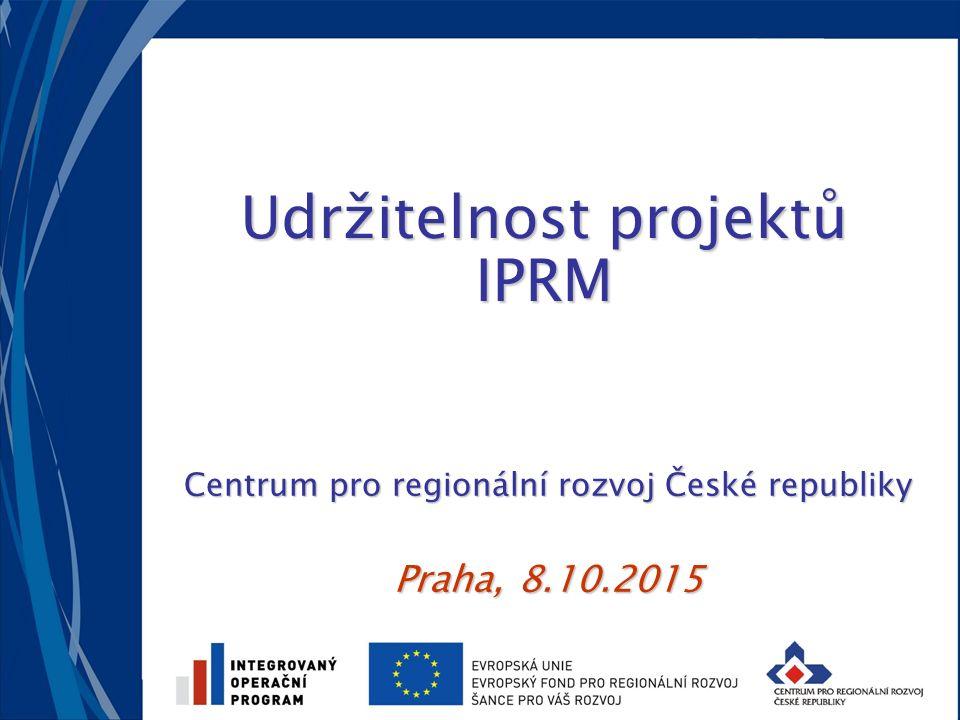Udržitelnost projektů IPRM Centrum pro regionální rozvoj České republiky Praha, 8.10.2015