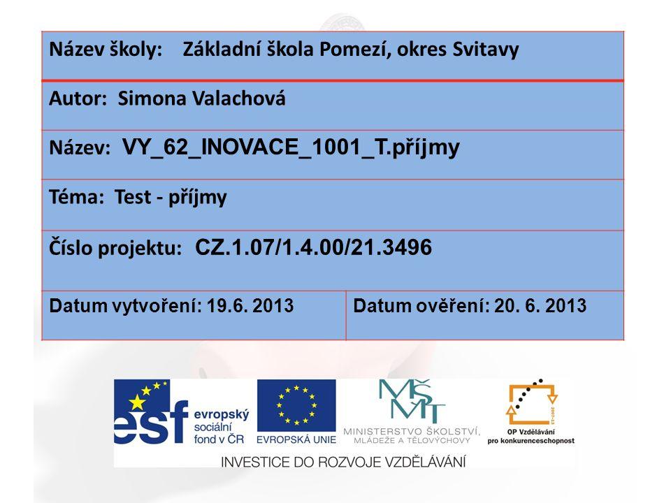 Název školy: Základní škola Pomezí, okres Svitavy Autor: Simona Valachová Název: VY_62_INOVACE_1001_T.příjmy Téma: Test - příjmy Číslo projektu: CZ.1.07/1.4.00/21.3496 Datum vytvoření: 19.6.