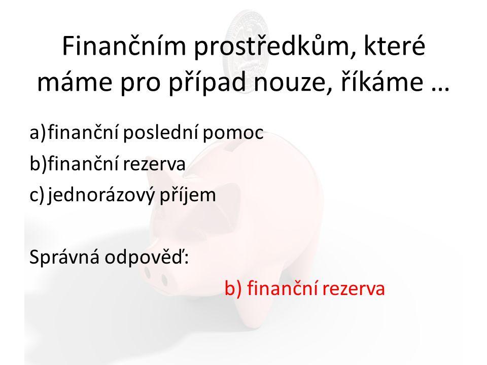 Finančním prostředkům, které máme pro případ nouze, říkáme … a)finanční poslední pomoc b)finanční rezerva c)jednorázový příjem Správná odpověď: b) finanční rezerva