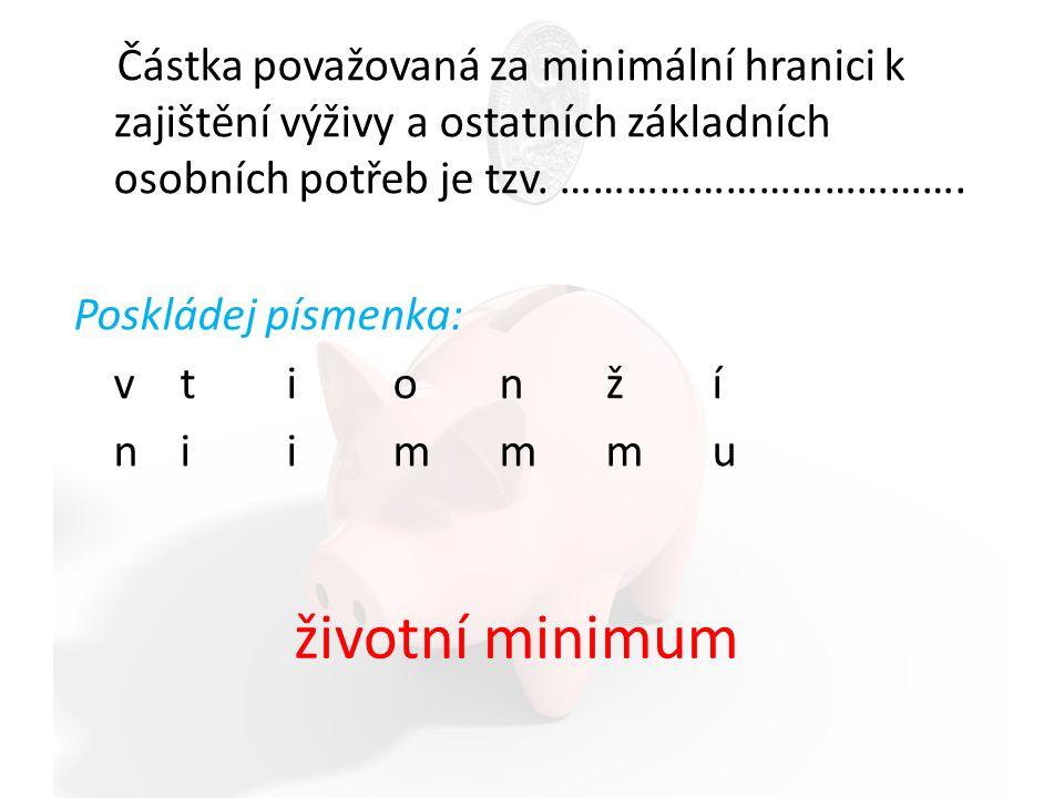 Existenční minimum je … Poskládej slova tak, aby utvořila definici: příjmů pro minimální přežití nutná hranice minimální hranice příjmů nutná pro přežití