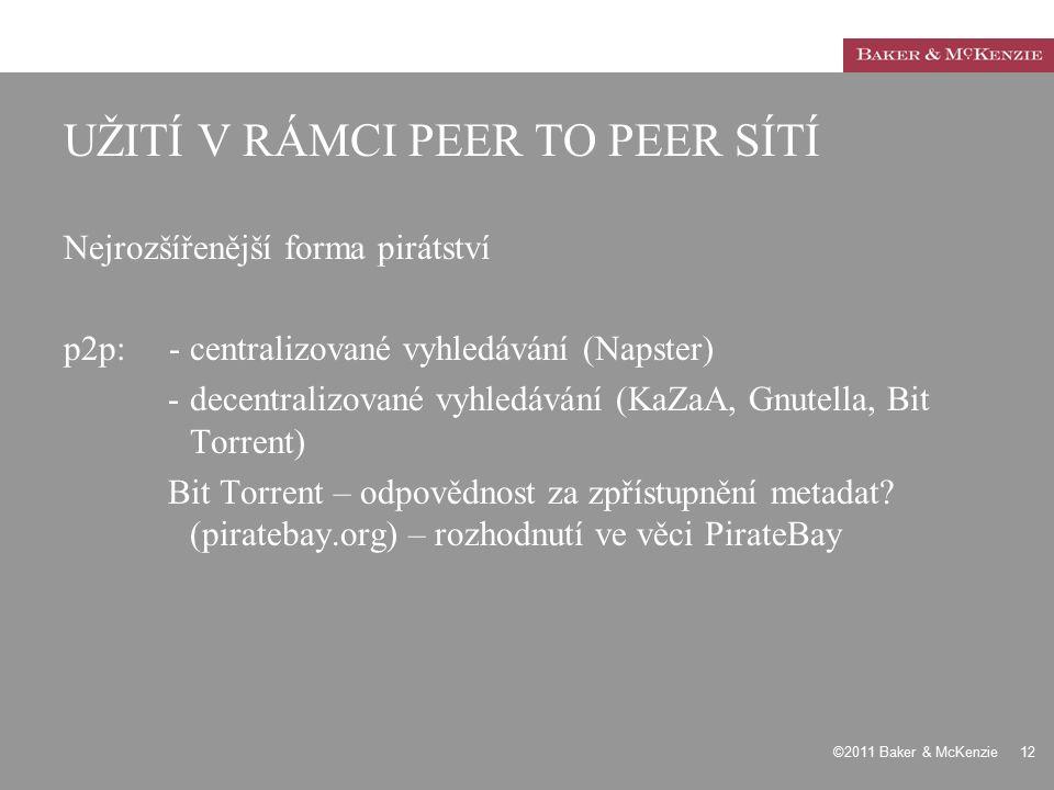 ©2011 Baker & McKenzie 12 UŽITÍ V RÁMCI PEER TO PEER SÍTÍ Nejrozšířenější forma pirátství p2p:- centralizované vyhledávání (Napster) -decentralizované