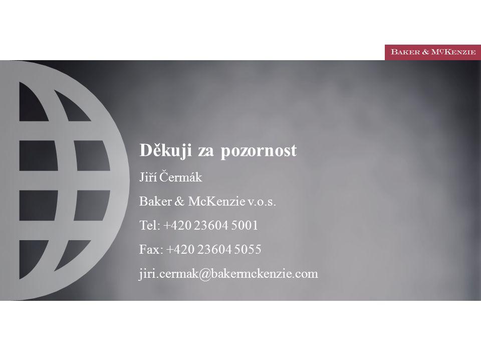 Děkuji za pozornost Jiří Čermák Baker & McKenzie v.o.s. Tel: +420 23604 5001 Fax: +420 23604 5055 jiri.cermak@bakermckenzie.com