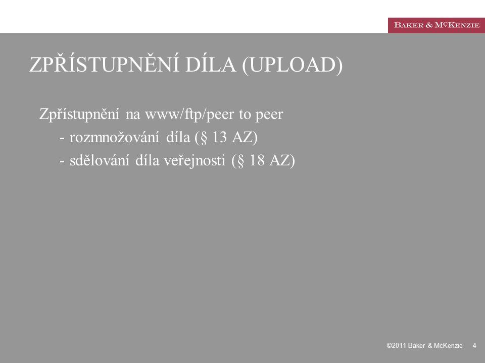 ©2011 Baker & McKenzie 4 ZPŘÍSTUPNĚNÍ DÍLA (UPLOAD) Zpřístupnění na www/ftp/peer to peer -rozmnožování díla (§ 13 AZ) -sdělování díla veřejnosti (§ 18