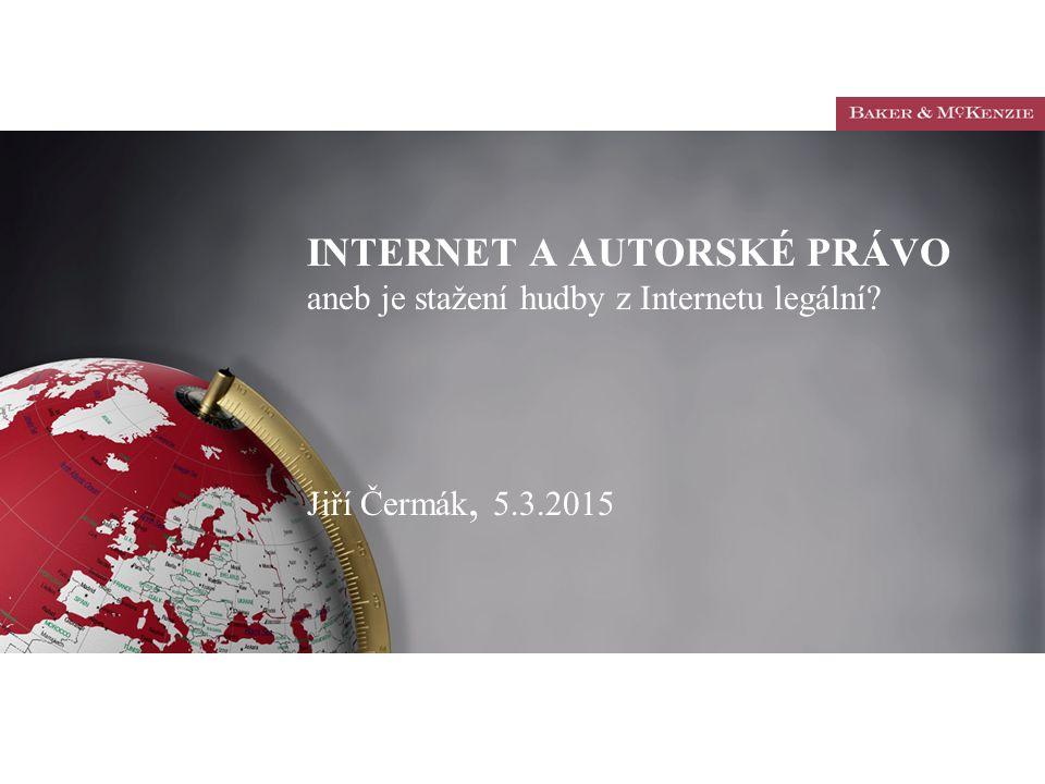 INTERNET A AUTORSKÉ PRÁVO aneb je stažení hudby z Internetu legální? Jiří Čermák, 5.3.2015