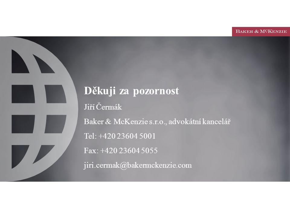 Děkuji za pozornost Jiří Čermák Baker & McKenzie s.r.o., advokátní kancelář Tel: +420 23604 5001 Fax: +420 23604 5055 jiri.cermak@bakermckenzie.com