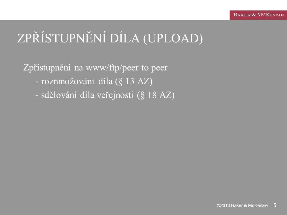 ZPŘÍSTUPNĚNÍ DÍLA (UPLOAD) Zpřístupnění na www/ftp/peer to peer -rozmnožování díla (§ 13 AZ) -sdělování díla veřejnosti (§ 18 AZ) ©2013 Baker & McKenz