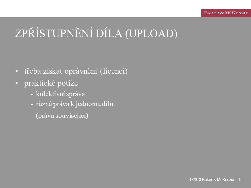 ZPŘÍSTUPNĚNÍ DÍLA (UPLOAD) třeba získat oprávnění (licenci) praktické potíže -kolektivní správa -různá práva k jednomu dílu (práva související) ©2013