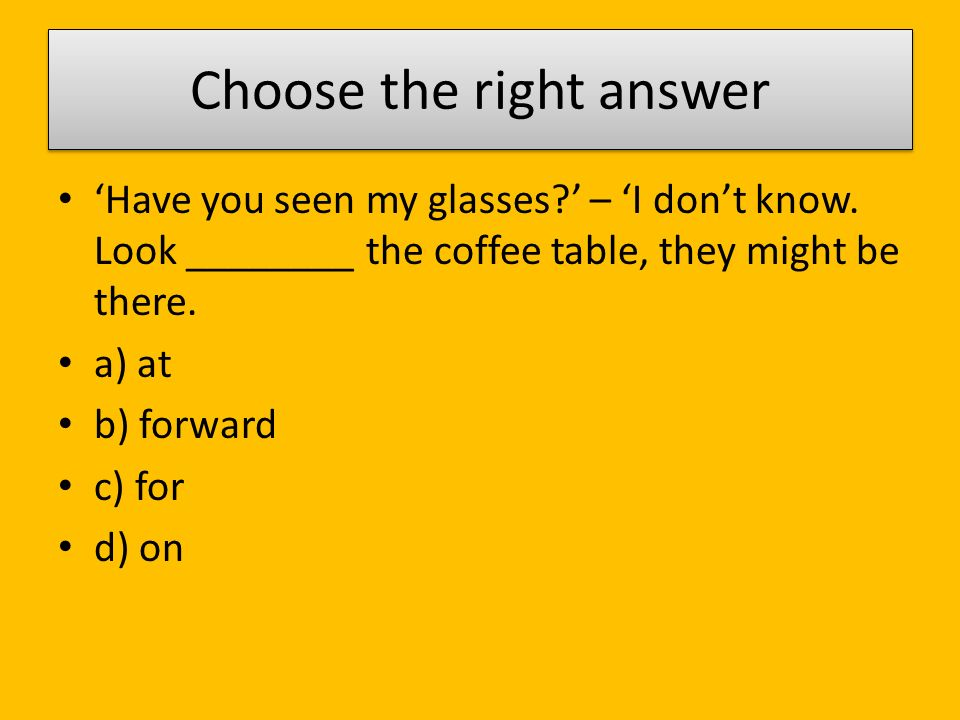 Choose the right answer 'Have you seen my glasses ' – 'I don't know.