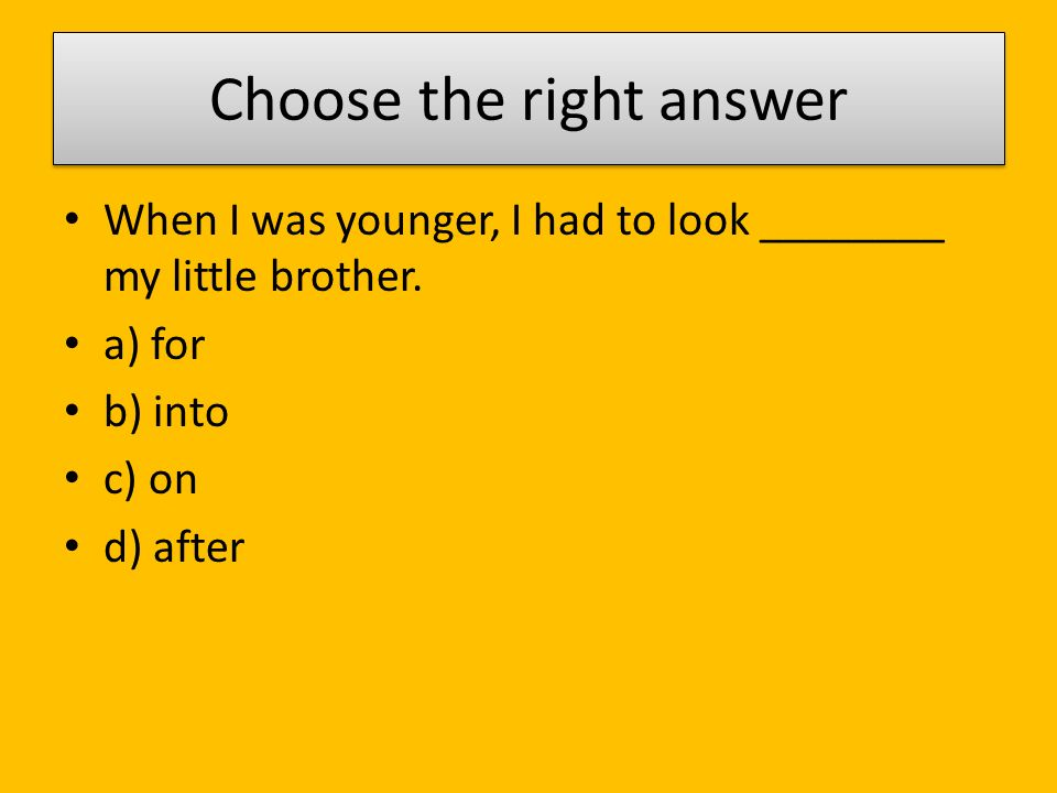 Choose the right answer When I was younger, I had to look ________ my little brother.