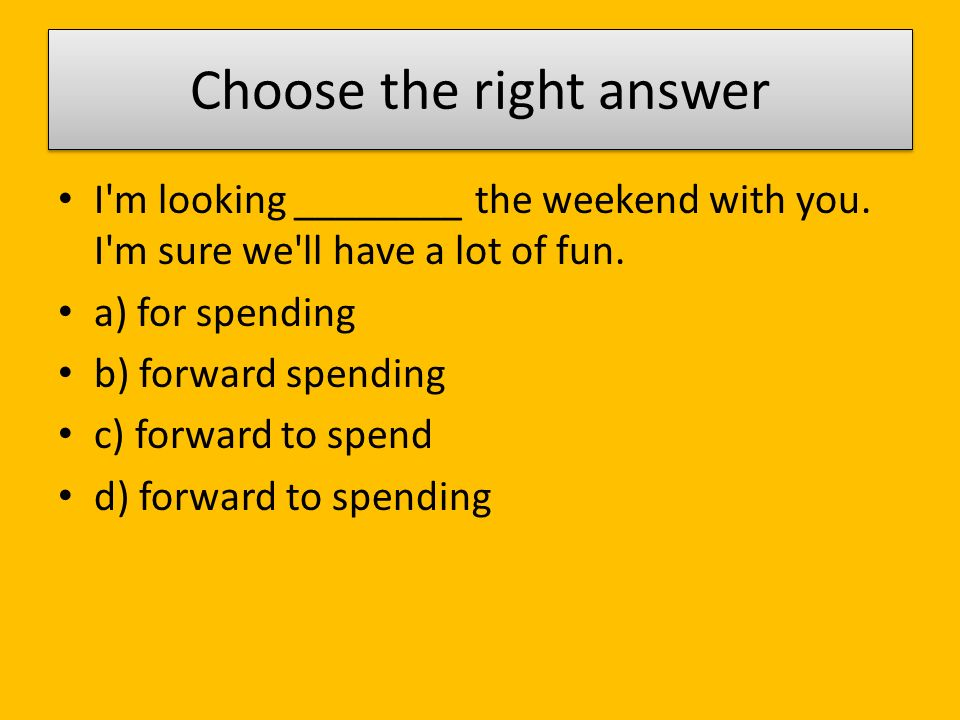 Choose the right answer I m looking ________ the weekend with you.