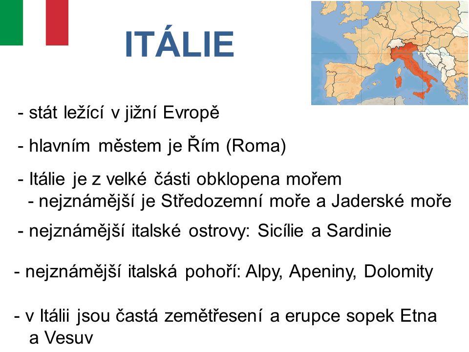 ITÁLIE - stát ležící v jižní Evropě - hlavním městem je Řím (Roma) - Itálie je z velké části obklopena mořem - nejznámější je Středozemní moře a Jaderské moře - nejznámější italské ostrovy: Sicílie a Sardinie - nejznámější italská pohoří: Alpy, Apeniny, Dolomity - v Itálii jsou častá zemětřesení a erupce sopek Etna a Vesuv