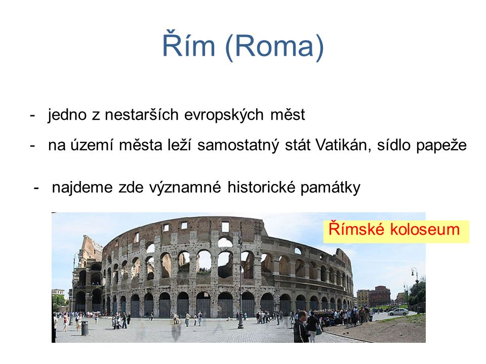 Řím (Roma) -jedno z nestarších evropských měst -najdeme zde významné historické památky -na území města leží samostatný stát Vatikán, sídlo papeže Římské koloseum