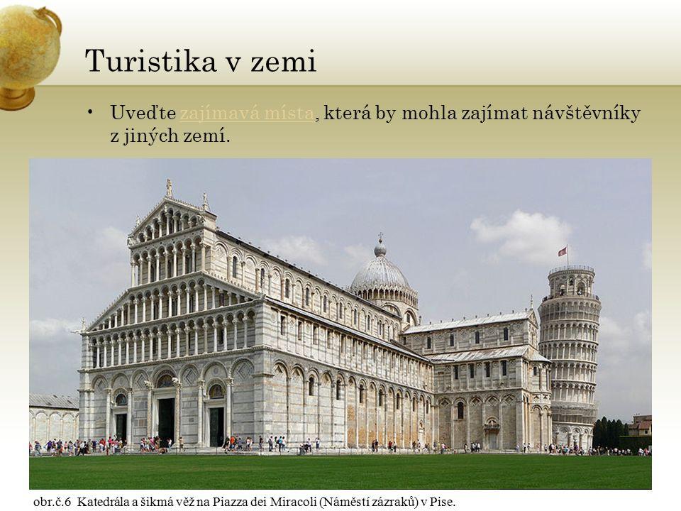 Turistika v zemi Uveďte zajímavá místa, která by mohla zajímat návštěvníky z jiných zemí.zajímavá místa obr.č.6 Katedrála a šikmá věž na Piazza dei Miracoli (Náměstí zázraků) v Pise.