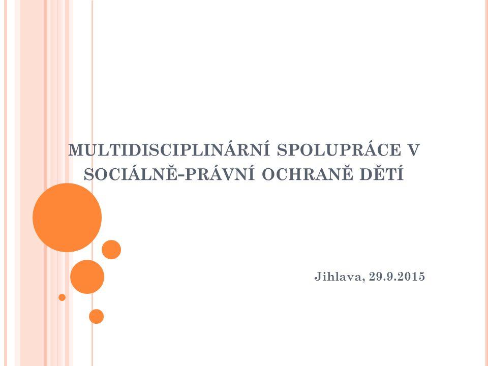 MULTIDISCIPLINÁRNÍ SPOLUPRÁCE V SOCIÁLNĚ - PRÁVNÍ OCHRANĚ DĚTÍ Jihlava, 29.9.2015