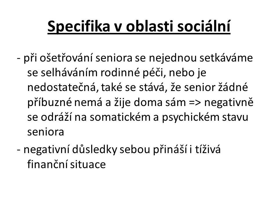 Specifika v oblasti sociální - při ošetřování seniora se nejednou setkáváme se selháváním rodinné péči, nebo je nedostatečná, také se stává, že senior žádné příbuzné nemá a žije doma sám => negativně se odráží na somatickém a psychickém stavu seniora - negativní důsledky sebou přináší i tíživá finanční situace