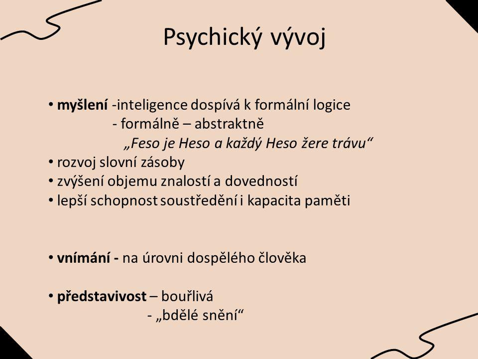 """myšlení -inteligence dospívá k formální logice - formálně – abstraktně """"Feso je Heso a každý Heso žere trávu rozvoj slovní zásoby zvýšení objemu znalostí a dovedností lepší schopnost soustředění i kapacita paměti vnímání - na úrovni dospělého člověka představivost – bouřlivá - """"bdělé snění Psychický vývoj"""