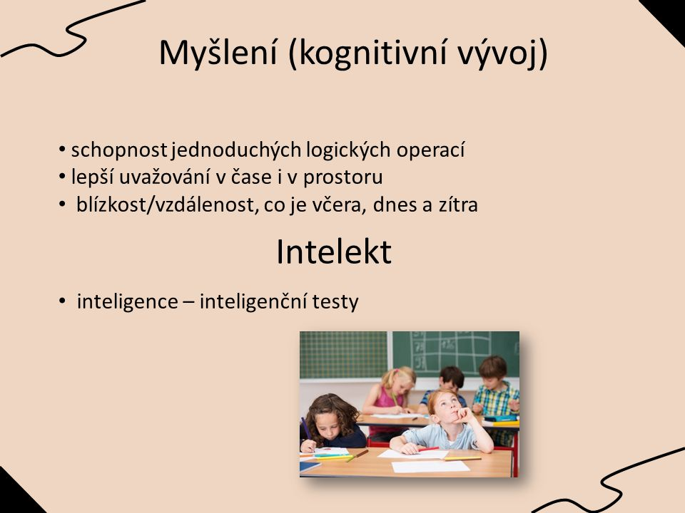 Myšlení (kognitivní vývoj) schopnost jednoduchých logických operací lepší uvažování v čase i v prostoru blízkost/vzdálenost, co je včera, dnes a zítra Intelekt inteligence – inteligenční testy
