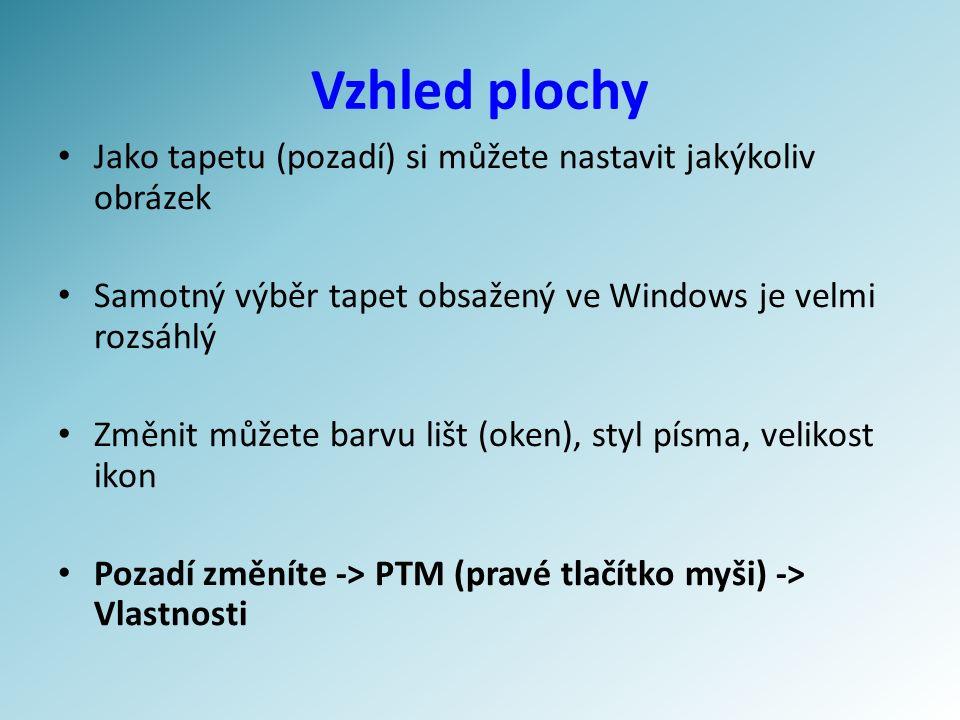 Vzhled plochy Jako tapetu (pozadí) si můžete nastavit jakýkoliv obrázek Samotný výběr tapet obsažený ve Windows je velmi rozsáhlý Změnit můžete barvu lišt (oken), styl písma, velikost ikon Pozadí změníte -> PTM (pravé tlačítko myši) -> Vlastnosti