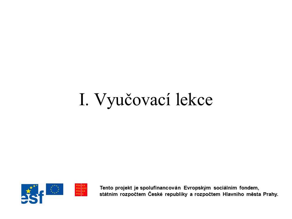 I. Vyučovací lekce Tento projekt je spolufinancován Evropským sociálním fondem, státním rozpočtem České republiky a rozpočtem Hlavního města Prahy.