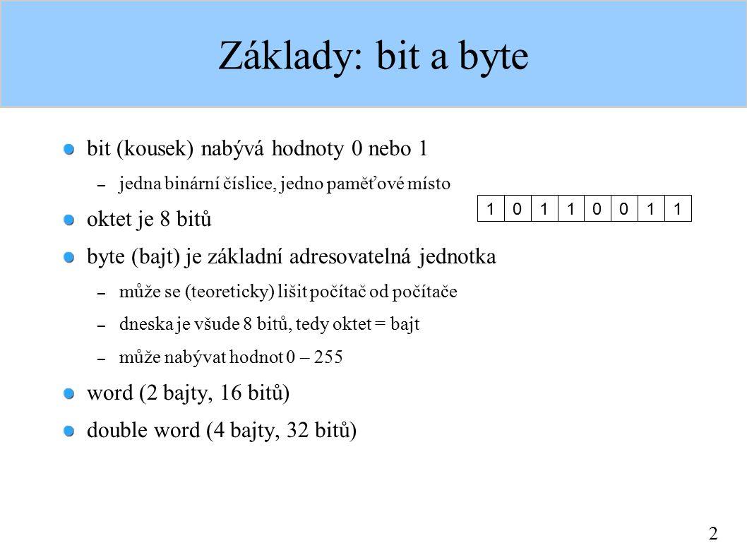 2 Základy: bit a byte bit (kousek) nabývá hodnoty 0 nebo 1 – jedna binární číslice, jedno paměťové místo oktet je 8 bitů byte (bajt) je základní adres