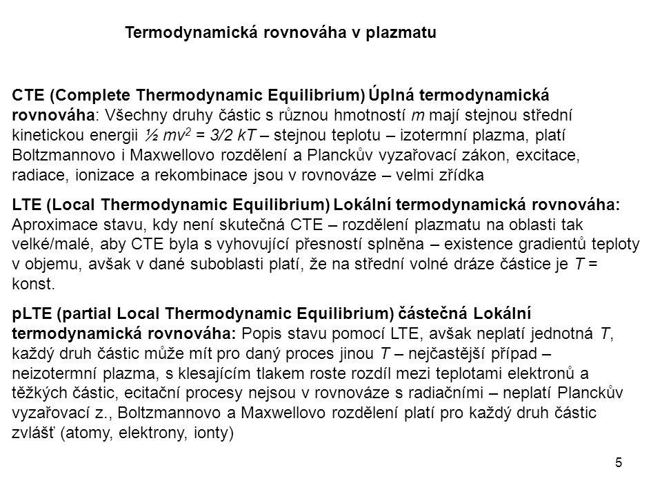 5 Termodynamická rovnováha v plazmatu CTE (Complete Thermodynamic Equilibrium) Úplná termodynamická rovnováha: Všechny druhy částic s různou hmotností m mají stejnou střední kinetickou energii ½ mv 2 = 3/2 kT – stejnou teplotu – izotermní plazma, platí Boltzmannovo i Maxwellovo rozdělení a Planckův vyzařovací zákon, excitace, radiace, ionizace a rekombinace jsou v rovnováze – velmi zřídka LTE (Local Thermodynamic Equilibrium) Lokální termodynamická rovnováha: Aproximace stavu, kdy není skutečná CTE – rozdělení plazmatu na oblasti tak velké/malé, aby CTE byla s vyhovující přesností splněna – existence gradientů teploty v objemu, avšak v dané suboblasti platí, že na střední volné dráze částice je T = konst.